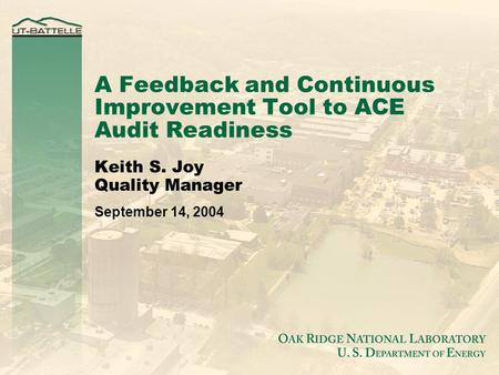 A Feedback and Continuous Improvement Tool to ACE Audit Readiness Keith S. Joy Quality Manager September 14, 2004.