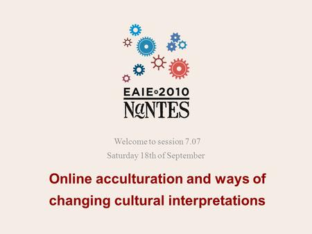 Online acculturation and ways of changing cultural interpretations Welcome to session 7.07 Saturday 18th of September.