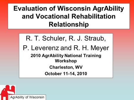 Evaluation of Wisconsin AgrAbility and Vocational Rehabilitation Relationship R. T. Schuler, R. J. Straub, P. Leverenz and R. H. Meyer 2010 AgrAbility.