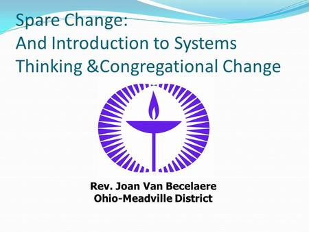 Spare Change: And Introduction to Systems Thinking &Congregational Change Rev. Joan Van Becelaere Ohio-Meadville District.
