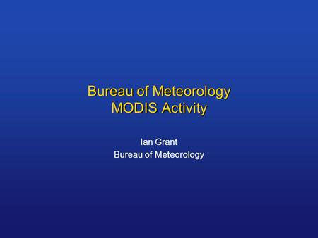 Bureau of Meteorology MODIS Activity Ian Grant Bureau of Meteorology.
