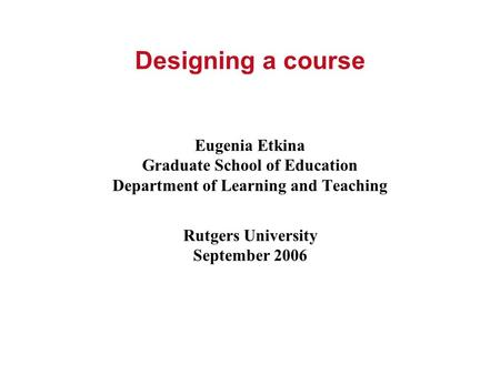 Designing a course Eugenia Etkina Graduate School of Education Department of Learning and Teaching Rutgers University September 2006.