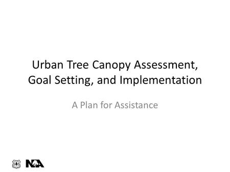 Urban Tree Canopy Assessment, Goal Setting, and Implementation A Plan for Assistance.