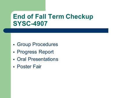End of Fall Term Checkup SYSC-4907  Group Procedures  Progress Report  Oral Presentations  Poster Fair.