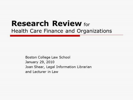 Research Review for Health Care Finance and Organizations Boston College Law School January 29, 2010 Joan Shear, Legal Information Librarian and Lecturer.
