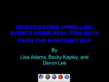 INVESTIGATING UPWELLING EVENTS USING REAL TIME DATA FROM THE MONTEREY BAY By Lisa Adams, Becky Kapley, and Devon Lee.