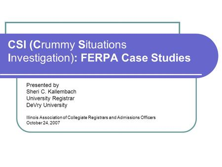 CSI (Crummy Situations Investigation): FERPA Case Studies Presented by Sheri C. Kallembach University Registrar DeVry University Illinois Association of.