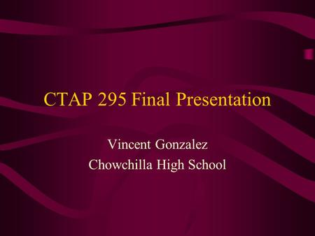 CTAP 295 Final Presentation Vincent Gonzalez Chowchilla High School.