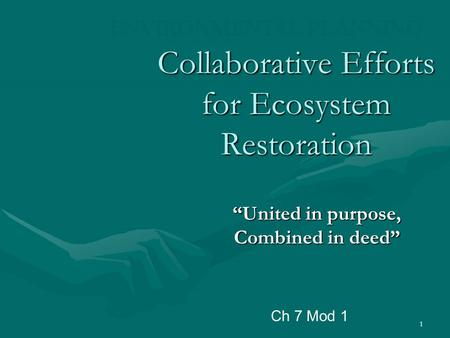 "1 Collaborative Efforts for Ecosystem Restoration ""United in purpose, Combined in deed"" ENVIRONMENTAL PLANNING Ch 7 Mod 1."