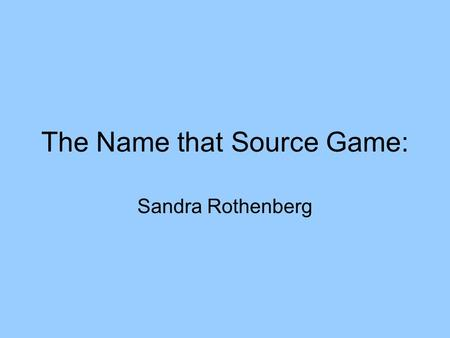 The Name that Source Game: Sandra Rothenberg. Preparation Make a list of all the sources you will need. I have accumulated about 40 with the help of the.