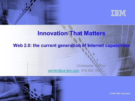 © 2007 IBM Corporation Innovation That Matters Web 2.0: the current generation of Internet capabilities Christopher Perrien