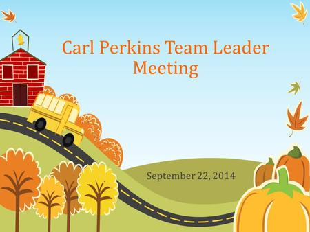 Carl Perkins Team Leader Meeting September 22, 2014.