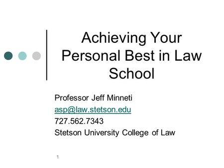 Achieving Your Personal Best in Law School Professor Jeff Minneti 727.562.7343 Stetson University College of Law 1.