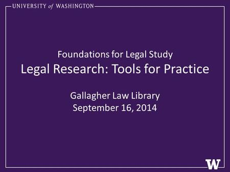 Foundations for Legal Study Legal Research: Tools for Practice Gallagher Law Library September 16, 2014.