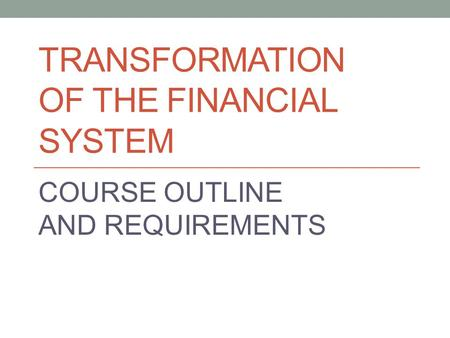 TRANSFORMATION OF THE FINANCIAL SYSTEM COURSE OUTLINE AND REQUIREMENTS.