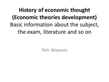 History of economic thought (Economic theories development) Basic information about the subject, the exam, literature and so on Petr Wawosz.