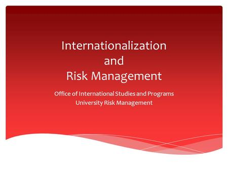 Internationalization and Risk Management Office of International Studies and Programs University Risk Management.