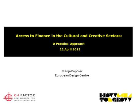 Access to Finance in the Cultural and Creative Sectors: A Practical Approach 22 April 2013 Marija Popovic European Design Centre.