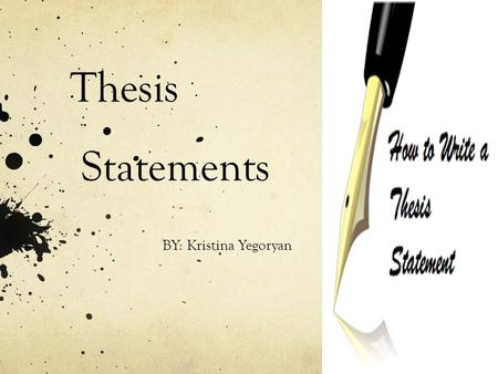 Thesis Statements BY: Kristina Yegoryan. A thesis statement is… A sentence that goes at the end of your introductory paragraph. IT IS THE LAST SENTENCE.