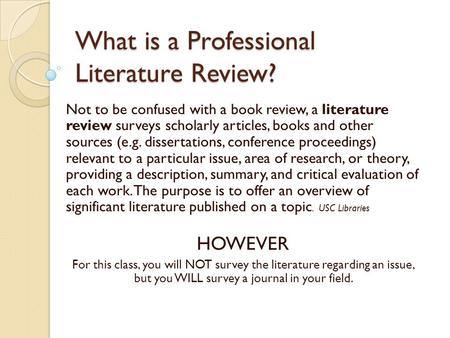 What is a Professional Literature Review? Not to be confused with a book review, a literature review surveys scholarly articles, books and other sources.