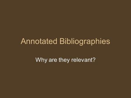Annotated Bibliographies Why are they relevant?. From a KSU Eng 1102 course: Grading and Evaluation: Your final grade in this course will be derived from.