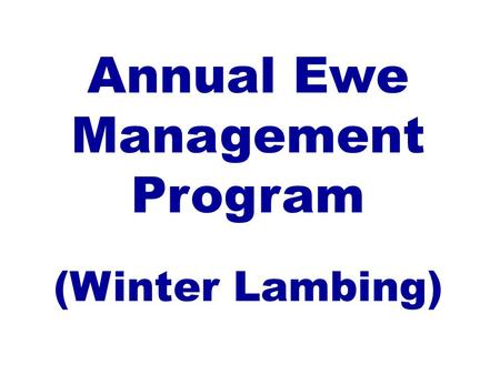 Annual Ewe Management Program (Winter Lambing). I. Ewe Production Stages Flushing:August 1 to August 15 Breeding:August 15 to October 7 Early Gestation:September.