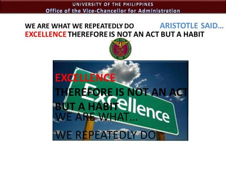 WE ARE WHAT… WE REPEATEDLY DO WE ARE WHAT WE REPEATEDLY DO EXCELLENCE THEREFORE IS NOT AN ACT BUT A HABIT EXCELLENCE THEREFORE IS NOT AN ACT BUT A HABIT.