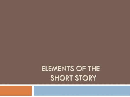 ELEMENTS OF THE SHORT STORY ELEMENTS OF THE SHORT STORY.