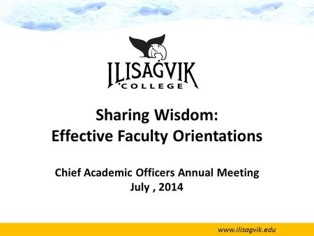 Www.ilisagvik.edu Sharing Wisdom: Effective Faculty Orientations Chief Academic Officers Annual Meeting July, 2014.