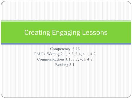 Competency: 6.13 EALRs: Writing 2.1, 2.2, 2.4, 4.1, 4.2 Communications 3.1, 3.2, 4.1, 4.2 Reading 2.1 Creating Engaging Lessons.