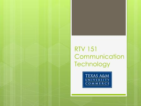RTV 151 Communication Technology.  RTV 151 Communication Technology, Fall 2014  Dr. Tony DeMars  Faculty Office: PAC 121  Office Phone: (903) 468-8649.