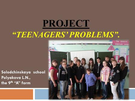 "PROJECT ""TEENAGERS' PROBLEMS"". Solodchinskaya school Polyakova L.N., the 9 th ""A"" form."