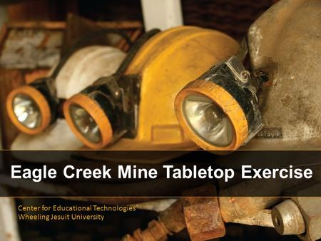 Eagle Creek Mine Tabletop Exercise Center for Educational Technologies ® Wheeling Jesuit University.