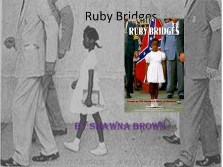 Ruby Bridges By shawna brown. .Ruby Brigdes was born in Tylertown Mississippi. When she was 4 she moved to New Orleans, Louisiana. TylertownNew Orleans,