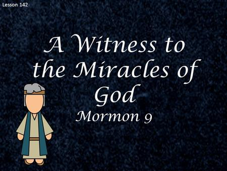 Lesson 142 A Witness to the Miracles of God Mormon 9.