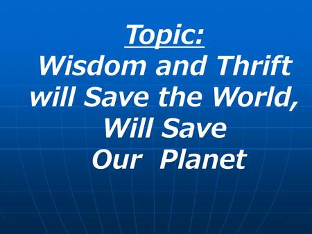 Topic: Wisdom and Thrift will Save the World, Will Save Our Planet.