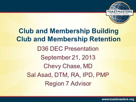 Club and Membership Building Club and Membership Retention D36 DEC Presentation September 21, 2013 Chevy Chase, MD Sal Asad, DTM, RA, IPD, PMP Region 7.