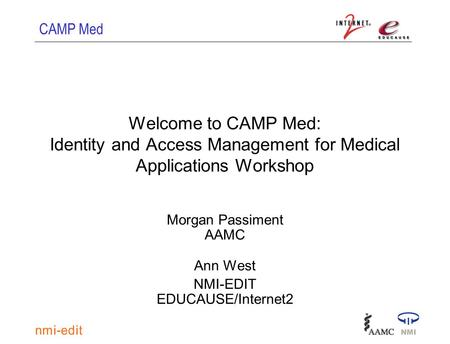 CAMP Med Welcome to CAMP Med: Identity and Access Management for Medical Applications Workshop Morgan Passiment AAMC Ann West NMI-EDIT EDUCAUSE/Internet2.