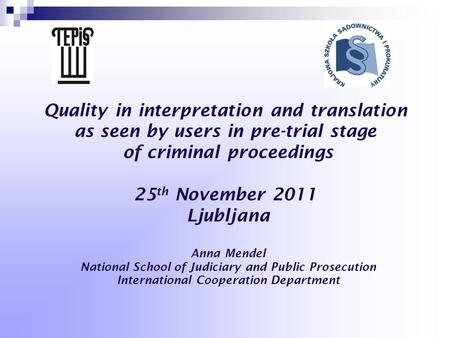 Quality in interpretation and translation as seen by users in pre-trial stage of criminal proceedings 25 th November 2011 Ljubljana Anna Mendel National.