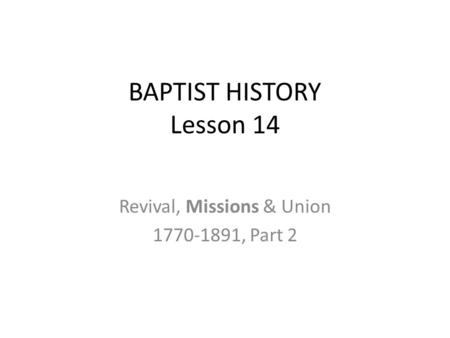 BAPTIST HISTORY Lesson 14 Revival, Missions & Union 1770-1891, Part 2.