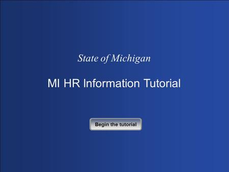 State of Michigan MI HR Information Tutorial Begin the tutorial.