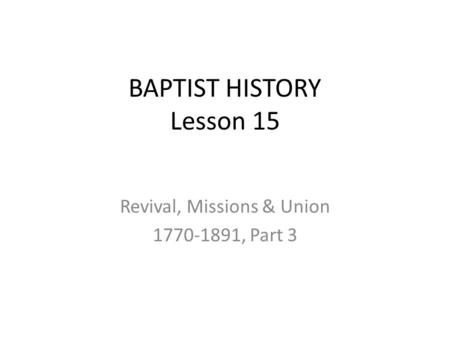 BAPTIST HISTORY Lesson 15 Revival, Missions & Union 1770-1891, Part 3.