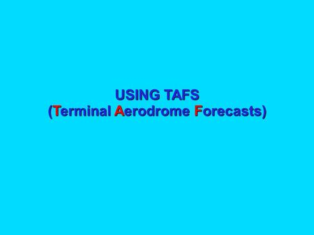 USING TAFS (Terminal Aerodrome Forecasts) USING TAFs The purpose of this presentation is to explain: What a TAF is; What a TAF is; How to register with.