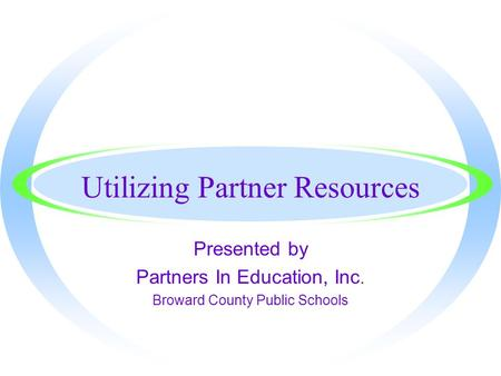 Utilizing Partner Resources Presented by Partners In Education, Inc. Broward County Public Schools.