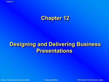 Business Communication, Anniversary EditionLehman and DuFrene  2002 South-Western/Thomson Learning Chapter 12 Chapter 12 Designing and Delivering Business.