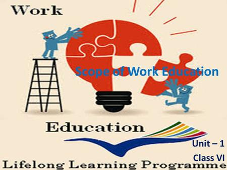Scope of Work Education Unit – 1 Class VI. Scope of Work Education The Work Education is viewed as purposive and meaningful manual work, organized as.