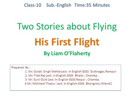 Class-10 Sub.-English Time:35 Minutes Two Stories about Flying His First Flight By Liam O'Flaherty Prepared By : 1. Mr. Gulab Singh Mehta Lect. in English.