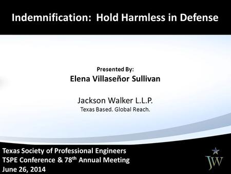 Dem Texas Society of Professional Engineers TSPE Conference & 78 th Annual Meeting June 26, 2014 Indemnification: Hold Harmless in Defense Presented By: