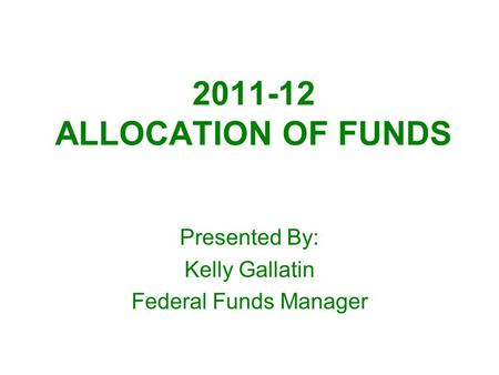 2011-12 ALLOCATION OF FUNDS Presented By: Kelly Gallatin Federal Funds Manager.