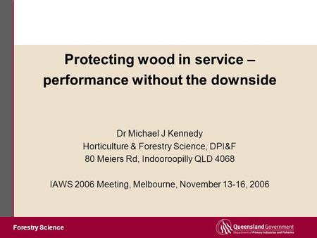 Forestry Science Protecting wood in service – performance without the downside Dr Michael J Kennedy Horticulture & Forestry Science, DPI&F 80 Meiers Rd,
